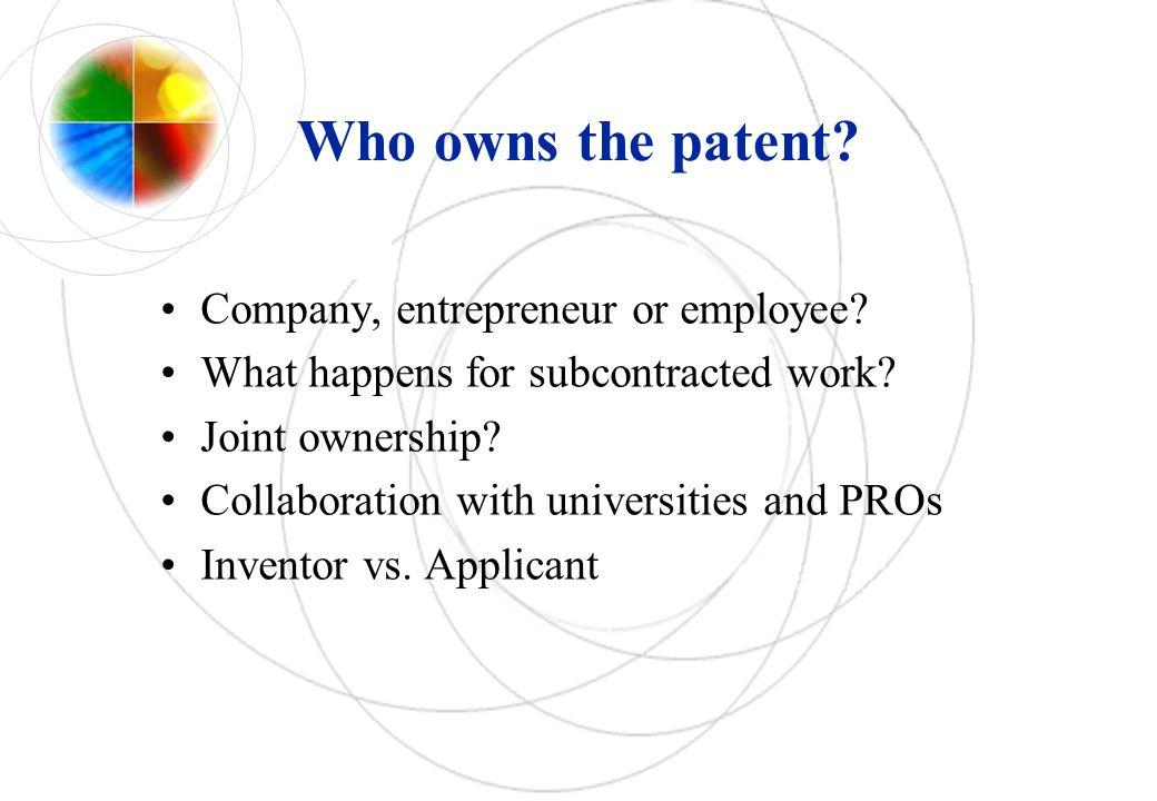 Who owns the patent? Company, entrepreneur or employee? What happens for subcontracted work? Joint ownership? Collaboration with universities and PROs