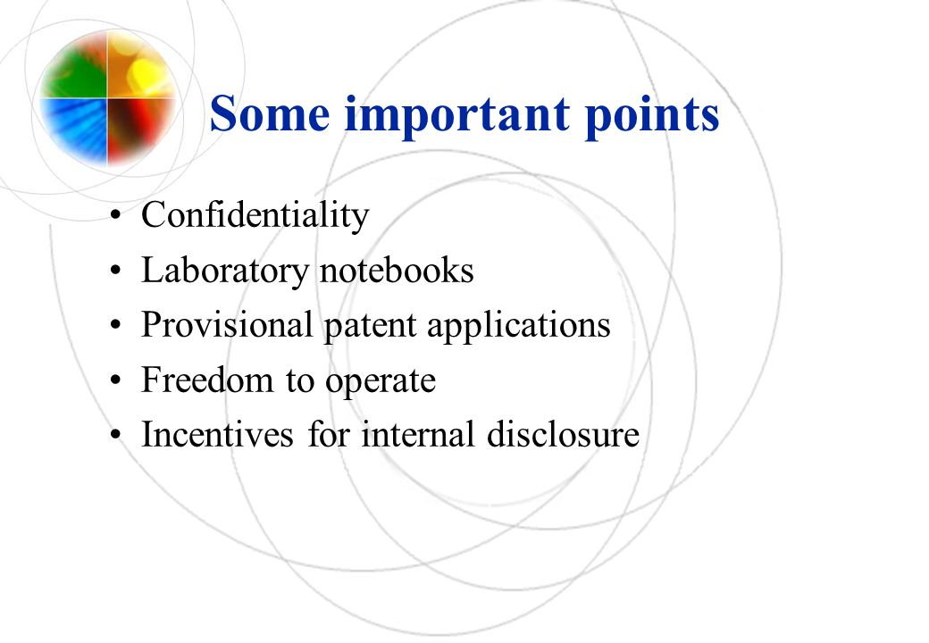 Some important points Confidentiality Laboratory notebooks Provisional patent applications Freedom to operate Incentives for internal disclosure