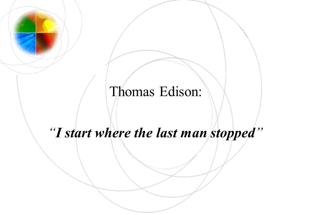Thomas Edison: I start where the last man stopped