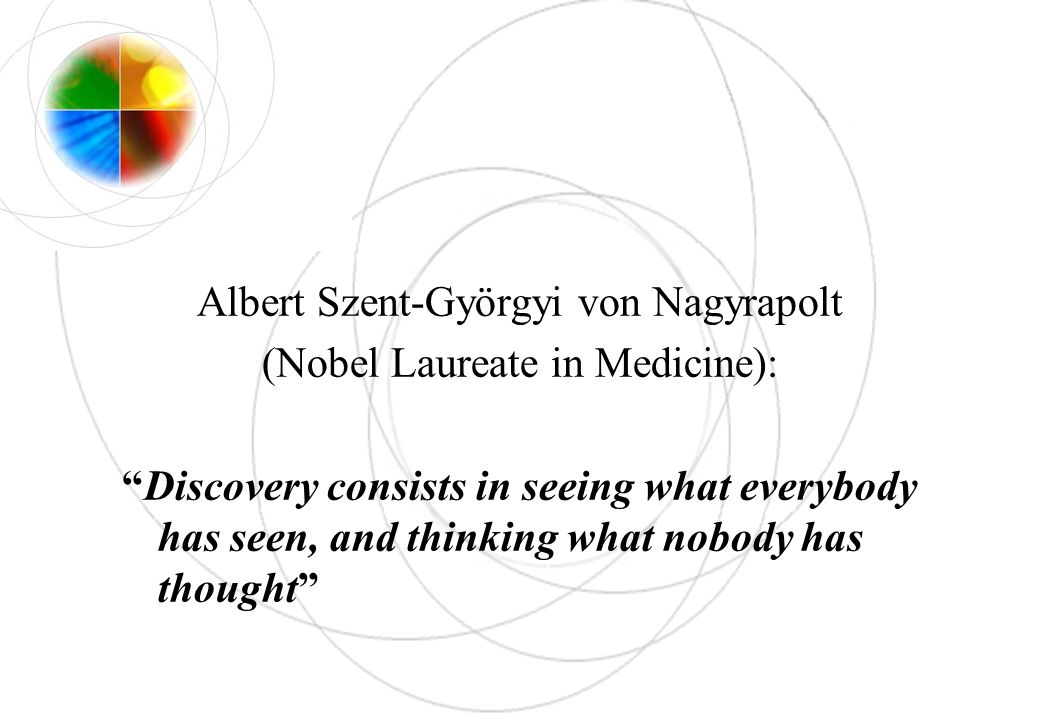 Albert Szent-Györgyi von Nagyrapolt (Nobel Laureate in Medicine): Discovery consists in seeing what everybody has seen, and thinking what nobody has t