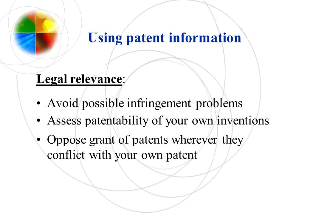 Using patent information Legal relevance: Avoid possible infringement problems Assess patentability of your own inventions Oppose grant of patents whe