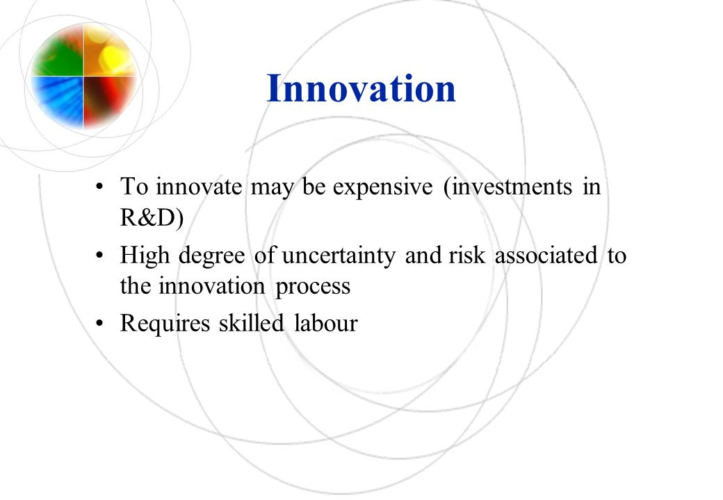 Innovation To innovate may be expensive (investments in R&D) High degree of uncertainty and risk associated to the innovation process Requires skilled