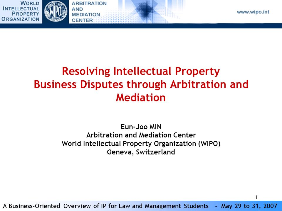 A Business-Oriented Overview of IP for Law and Management Students - May 29 to 31, 2007 12 Routes to ADR Court Annexed (in particular mediation) Voluntary decision of the parties Submission Agreement ADR Clause