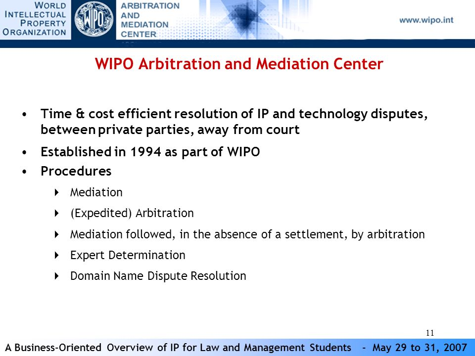 A Business-Oriented Overview of IP for Law and Management Students - May 29 to 31, 2007 11 WIPO Arbitration and Mediation Center Time & cost efficient resolution of IP and technology disputes, between private parties, away from court Established in 1994 as part of WIPO Procedures Mediation (Expedited) Arbitration Mediation followed, in the absence of a settlement, by arbitration Expert Determination Domain Name Dispute Resolution