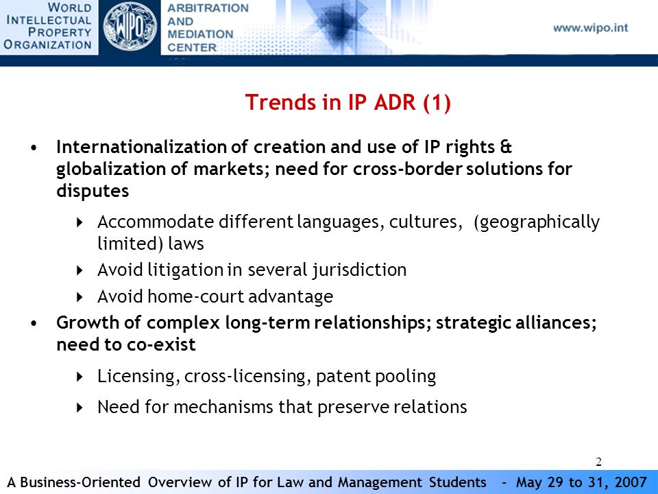 A Business-Oriented Overview of IP for Law and Management Students - May 29 to 31, 2007 2 Trends in IP ADR (1) Internationalization of creation and use of IP rights & globalization of markets; need for cross-border solutions for disputes Accommodate different languages, cultures, (geographically limited) laws Avoid litigation in several jurisdiction Avoid home-court advantage Growth of complex long-term relationships; strategic alliances; need to co-exist Licensing, cross-licensing, patent pooling Need for mechanisms that preserve relations