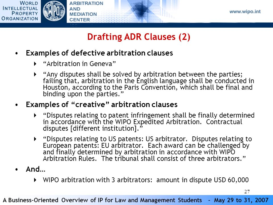 A Business-Oriented Overview of IP for Law and Management Students - May 29 to 31, 2007 27 Drafting ADR Clauses (2) Examples of defective arbitration clauses Arbitration in Geneva Any disputes shall be solved by arbitration between the parties; failing that, arbitration in the English language shall be conducted in Houston, according to the Paris Convention, which shall be final and binding upon the parties.