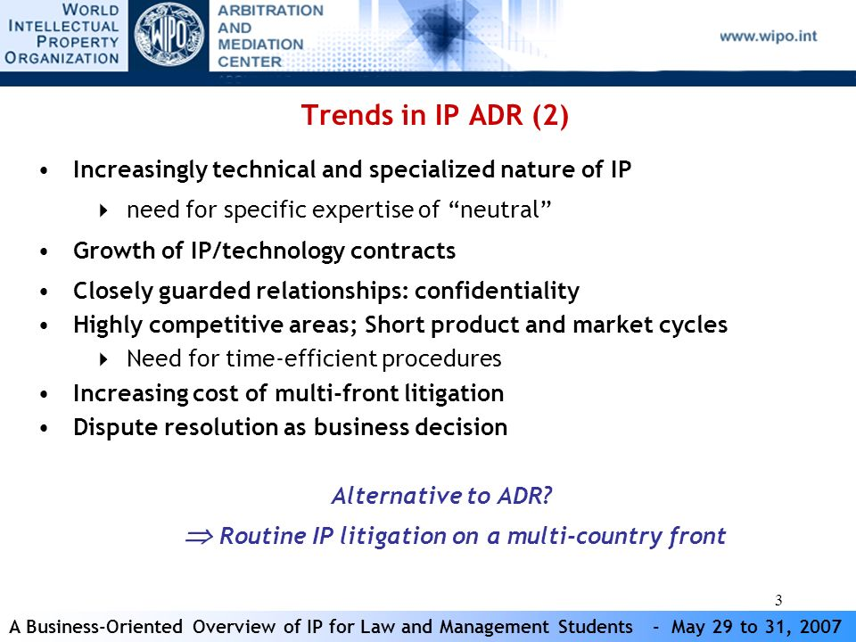 A Business-Oriented Overview of IP for Law and Management Students - May 29 to 31, 2007 14 Mediation Process Commencement Appointment of Mediator Initial Conference Meetings Conclusion Request for Mediation (Art 3-5); Fees Art 21) Role of the mediator (Art 13); Appointment (Art 6-7) Conduct of the mediation (Art 9-12) Set up the first meeting; Agree on preliminary exchange of document, if any Agree on ground rules of the process; Gather information and identify issues; Explore the interests of the parties; Develop options for settlement; Evaluate options 80% success; costs USD 6,000-60,000; duration 1-7months