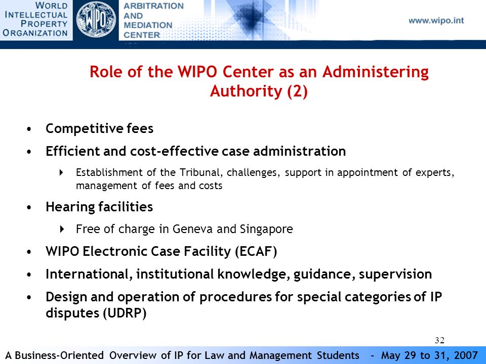 A Business-Oriented Overview of IP for Law and Management Students - May 29 to 31, 2007 32 Role of the WIPO Center as an Administering Authority (2) Competitive fees Efficient and cost-effective case administration Establishment of the Tribunal, challenges, support in appointment of experts, management of fees and costs Hearing facilities Free of charge in Geneva and Singapore WIPO Electronic Case Facility (ECAF) International, institutional knowledge, guidance, supervision Design and operation of procedures for special categories of IP disputes (UDRP)