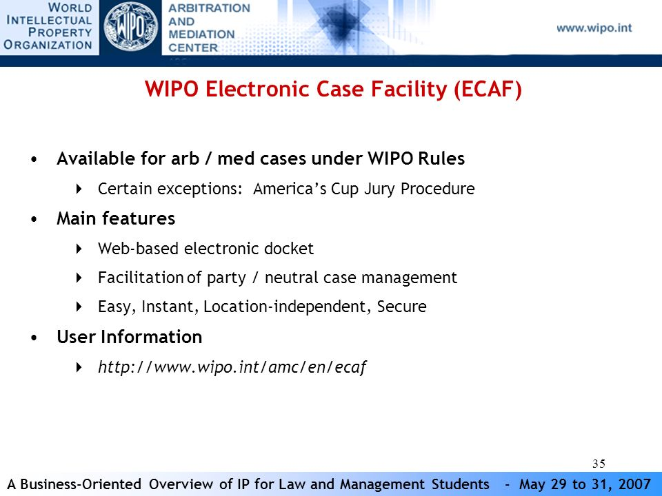 A Business-Oriented Overview of IP for Law and Management Students - May 29 to 31, 2007 35 WIPO Electronic Case Facility (ECAF) Available for arb / med cases under WIPO Rules Certain exceptions: Americas Cup Jury Procedure Main features Web-based electronic docket Facilitation of party / neutral case management Easy, Instant, Location-independent, Secure User Information http://www.wipo.int/amc/en/ecaf