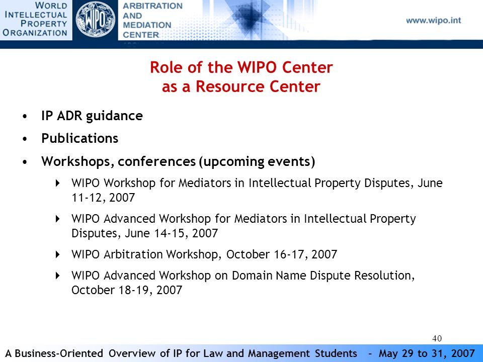 A Business-Oriented Overview of IP for Law and Management Students - May 29 to 31, 2007 40 Role of the WIPO Center as a Resource Center IP ADR guidance Publications Workshops, conferences (upcoming events) WIPO Workshop for Mediators in Intellectual Property Disputes, June 11-12, 2007 WIPO Advanced Workshop for Mediators in Intellectual Property Disputes, June 14-15, 2007 WIPO Arbitration Workshop, October 16-17, 2007 WIPO Advanced Workshop on Domain Name Dispute Resolution, October 18-19, 2007