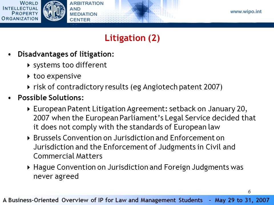 6 Disadvantages of litigation: systems too different too expensive risk of contradictory results (eg Angiotech patent 2007) Possible Solutions: European Patent Litigation Agreement: setback on January 20, 2007 when the European Parliaments Legal Service decided that it does not comply with the standards of European law Brussels Convention on Jurisdiction and Enforcement on Jurisdiction and the Enforcement of Judgments in Civil and Commercial Matters Hague Convention on Jurisdiction and Foreign Judgments was never agreed Litigation (2)