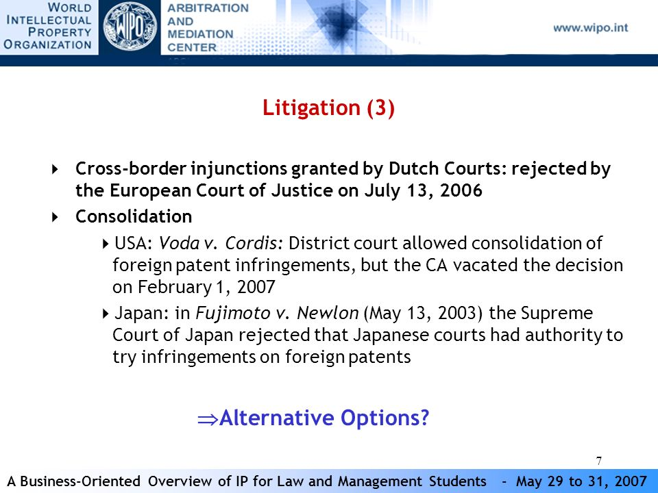 A Business-Oriented Overview of IP for Law and Management Students - May 29 to 31, 2007 28 WIPO Arbitration and Mediation Case Experience (1) 64 mediations 70 arbitrations Parties from 18 countries (domestic & international) Austria, Canada, China, Denmark, Finland, France, Germany, Ireland, Israel, Italy, Japan, the Netherlands, Panama, Romania, Spain, Switzerland, UK, USA, etc.