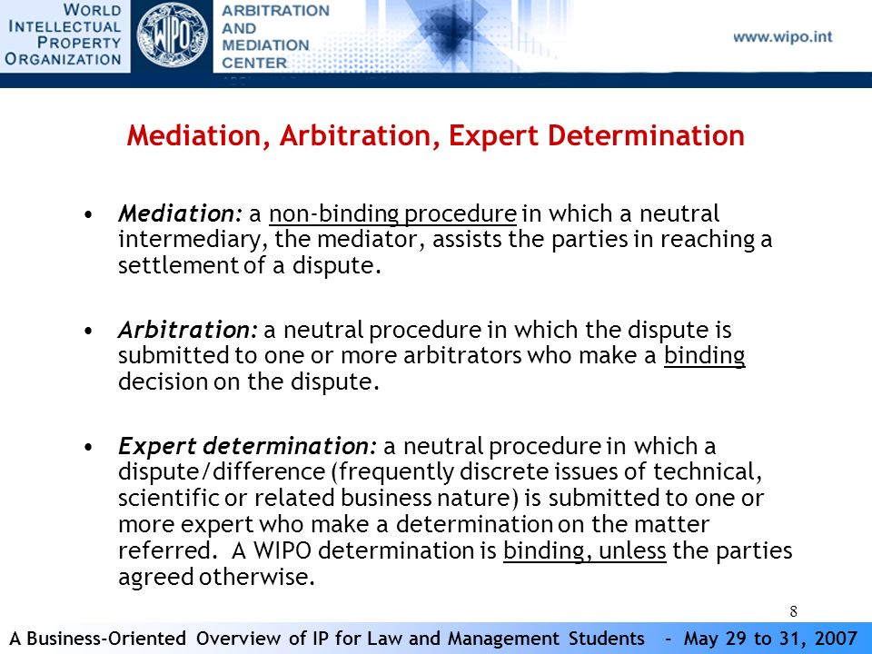 A Business-Oriented Overview of IP for Law and Management Students - May 29 to 31, 2007 8 Mediation, Arbitration, Expert Determination Mediation: a non-binding procedure in which a neutral intermediary, the mediator, assists the parties in reaching a settlement of a dispute.