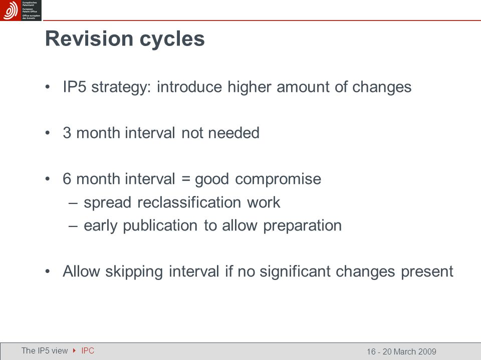 16 - 20 March 2009 Revision cycles IP5 strategy: introduce higher amount of changes 3 month interval not needed 6 month interval = good compromise –spread reclassification work –early publication to allow preparation Allow skipping interval if no significant changes present The IP5 view IPC