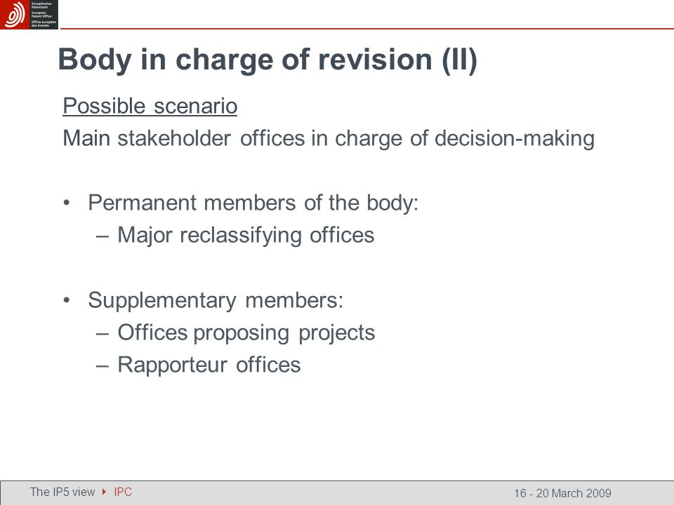 16 - 20 March 2009 Possible scenario Main stakeholder offices in charge of decision-making Permanent members of the body: –Major reclassifying offices Supplementary members: –Offices proposing projects –Rapporteur offices The IP5 view IPC Body in charge of revision (II)