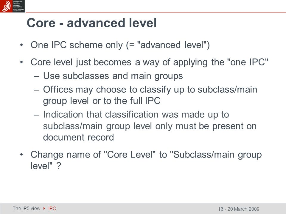 16 - 20 March 2009 Core - advanced level One IPC scheme only (= advanced level ) Core level just becomes a way of applying the one IPC –Use subclasses and main groups –Offices may choose to classify up to subclass/main group level or to the full IPC –Indication that classification was made up to subclass/main group level only must be present on document record Change name of Core Level to Subclass/main group level .