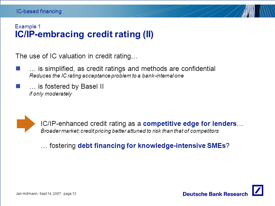 IC-based financing Jan Hofmann · Sept 14, 2007 · page 13 Example 1 IC/IP-embracing credit rating (II) The use of IC valuation in credit rating… … is simplified, as credit ratings and methods are confidential Reduces the IC rating acceptance problem to a bank-internal one … is fostered by Basel II if only moderately IC/IP-enhanced credit rating as a competitive edge for lenders… Broader market; credit pricing better attuned to risk than that of competitors … fostering debt financing for knowledge-intensive SMEs?