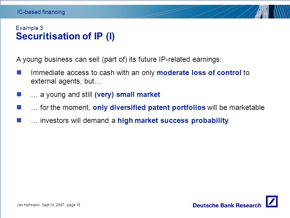 IC-based financing Jan Hofmann · Sept 14, 2007 · page 15 Example 3 Securitisation of IP (I) A young business can sell (part of) its future IP-related earnings: Immediate access to cash with an only moderate loss of control to external agents, but… … a young and still (very) small market … for the moment, only diversified patent portfolios will be marketable … investors will demand a high market success probability