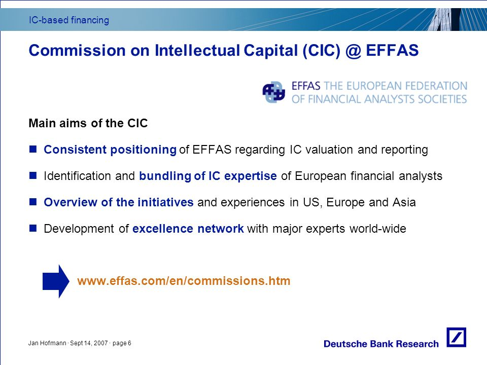 IC-based financing Jan Hofmann · Sept 14, 2007 · page 6 Commission on Intellectual Capital EFFAS Main aims of the CIC Consistent positioning of EFFAS regarding IC valuation and reporting Identification and bundling of IC expertise of European financial analysts Overview of the initiatives and experiences in US, Europe and Asia Development of excellence network with major experts world-wide