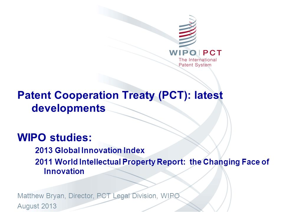 Patent Cooperation Treaty (PCT): latest developments WIPO studies: 2013 Global Innovation Index 2011 World Intellectual Property Report: the Changing