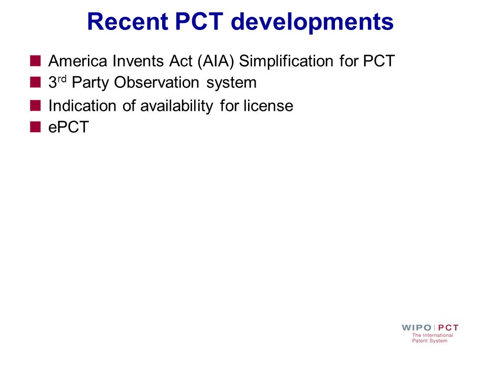 Recent PCT developments America Invents Act (AIA) Simplification for PCT 3 rd Party Observation system Indication of availability for license ePCT