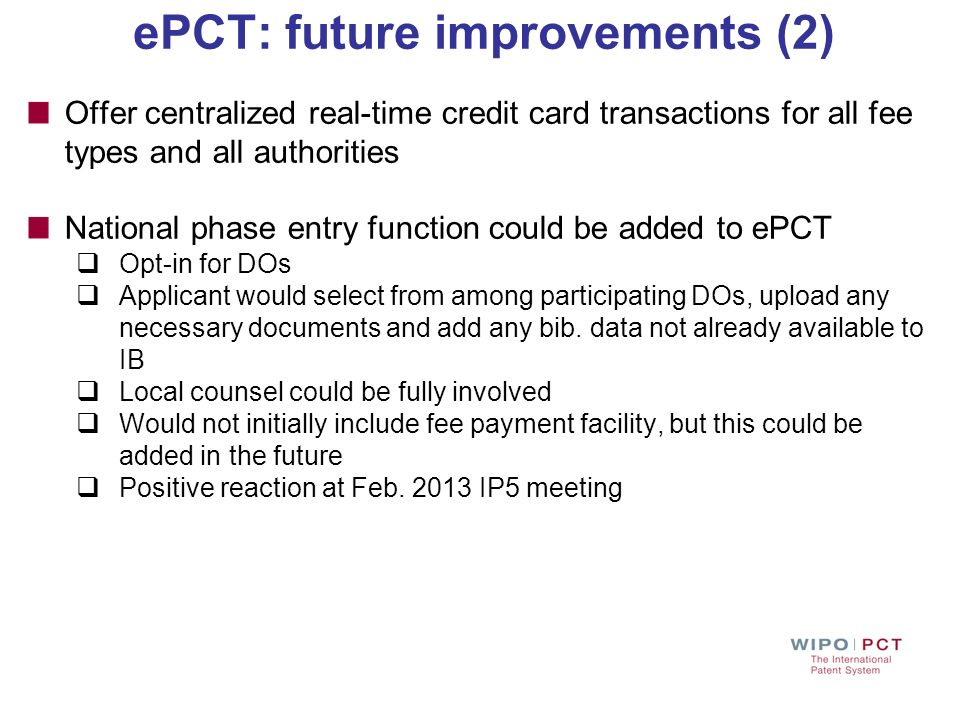 ePCT: future improvements (2) Offer centralized real-time credit card transactions for all fee types and all authorities National phase entry function