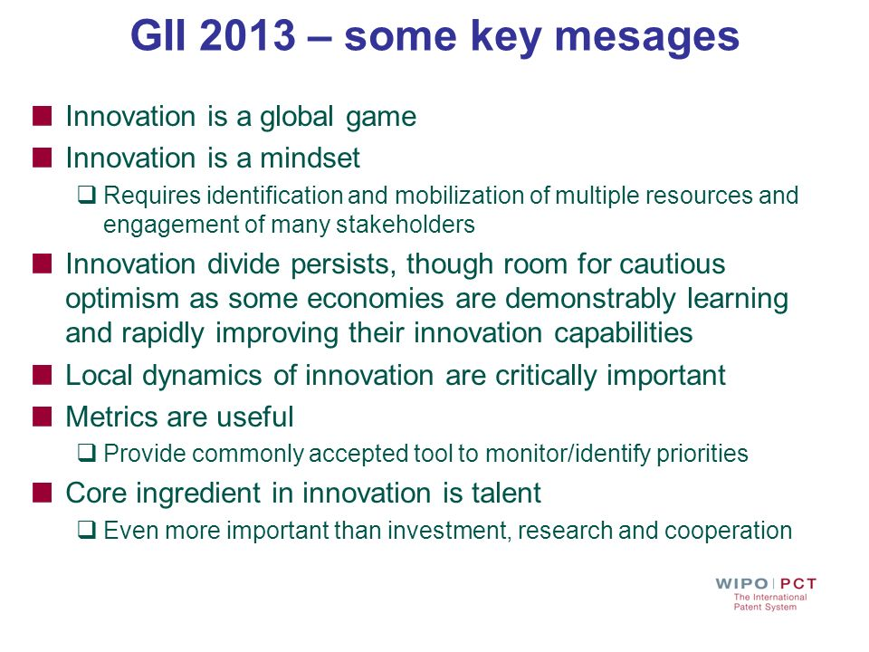 GII 2013 – some key mesages Innovation is a global game Innovation is a mindset Requires identification and mobilization of multiple resources and eng