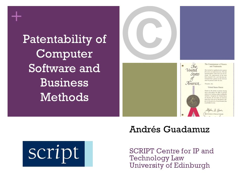 + Andrés Guadamuz SCRIPT Centre for IP and Technology Law University of Edinburgh Patentability of Computer Software and Business Methods