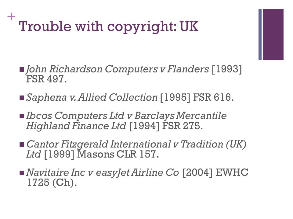 + Trouble with copyright: UK John Richardson Computers v Flanders [1993] FSR 497. Saphena v. Allied Collection [1995] FSR 616. Ibcos Computers Ltd v B