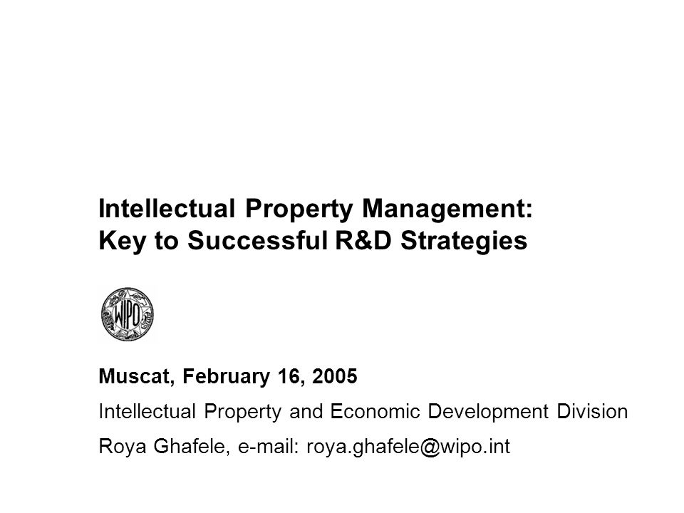 Intellectual Property Management: Key to Successful R&D Strategies Muscat, February 16, 2005 Intellectual Property and Economic Development Division Roya Ghafele, e-mail: roya.ghafele@wipo.int