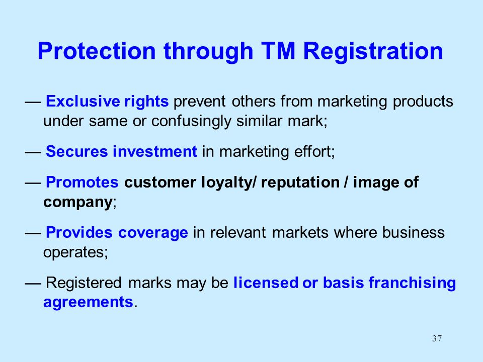 37 Protection through TM Registration Exclusive rights prevent others from marketing products under same or confusingly similar mark; Secures investment in marketing effort; Promotes customer loyalty/ reputation / image of company; Provides coverage in relevant markets where business operates; Registered marks may be licensed or basis franchising agreements.