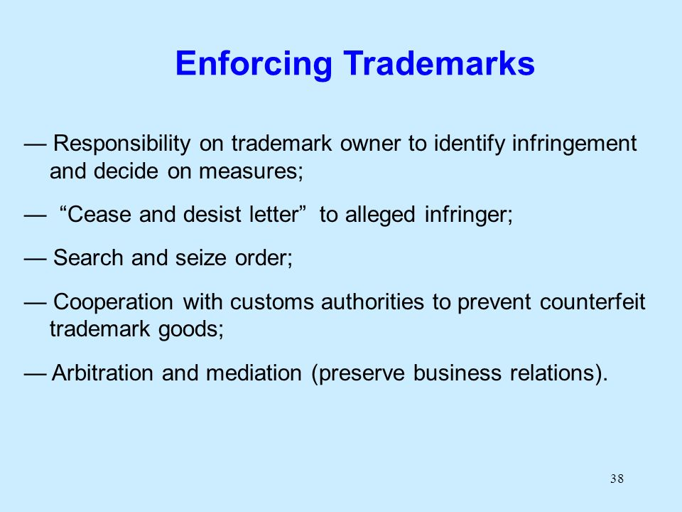 38 Enforcing Trademarks Responsibility on trademark owner to identify infringement and decide on measures; Cease and desist letter to alleged infringer; Search and seize order; Cooperation with customs authorities to prevent counterfeit trademark goods; Arbitration and mediation (preserve business relations).