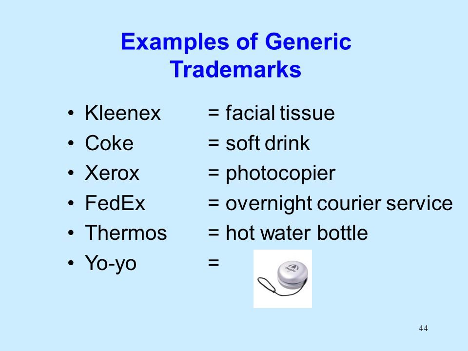 44 Examples of Generic Trademarks Kleenex= facial tissue Coke= soft drink Xerox= photocopier FedEx= overnight courier service Thermos= hot water bottle Yo-yo=
