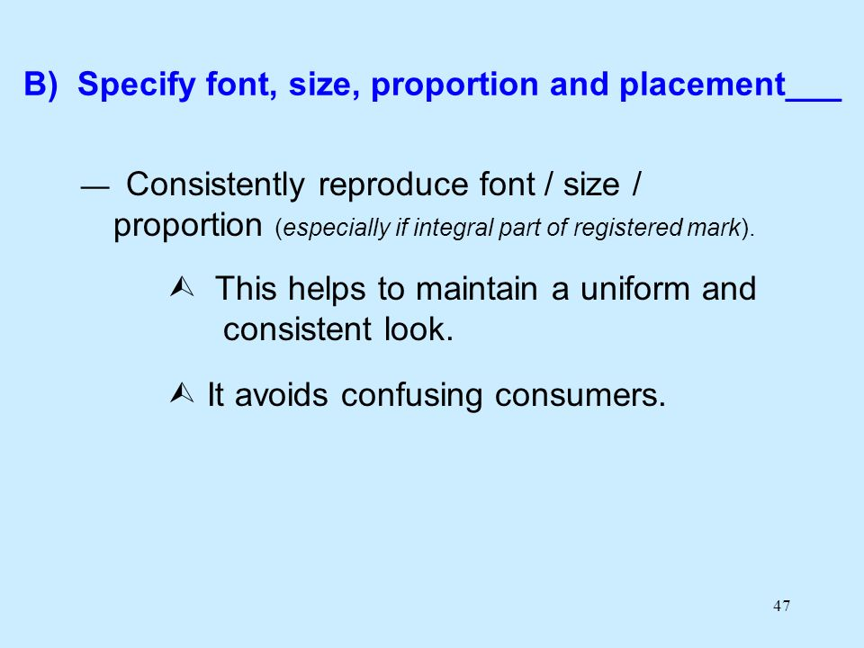 47 B) Specify font, size, proportion and placement___ Consistently reproduce font / size / proportion (especially if integral part of registered mark).