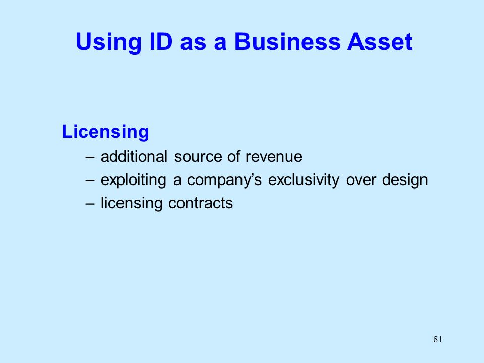 81 Using ID as a Business Asset Licensing –additional source of revenue –exploiting a companys exclusivity over design –licensing contracts