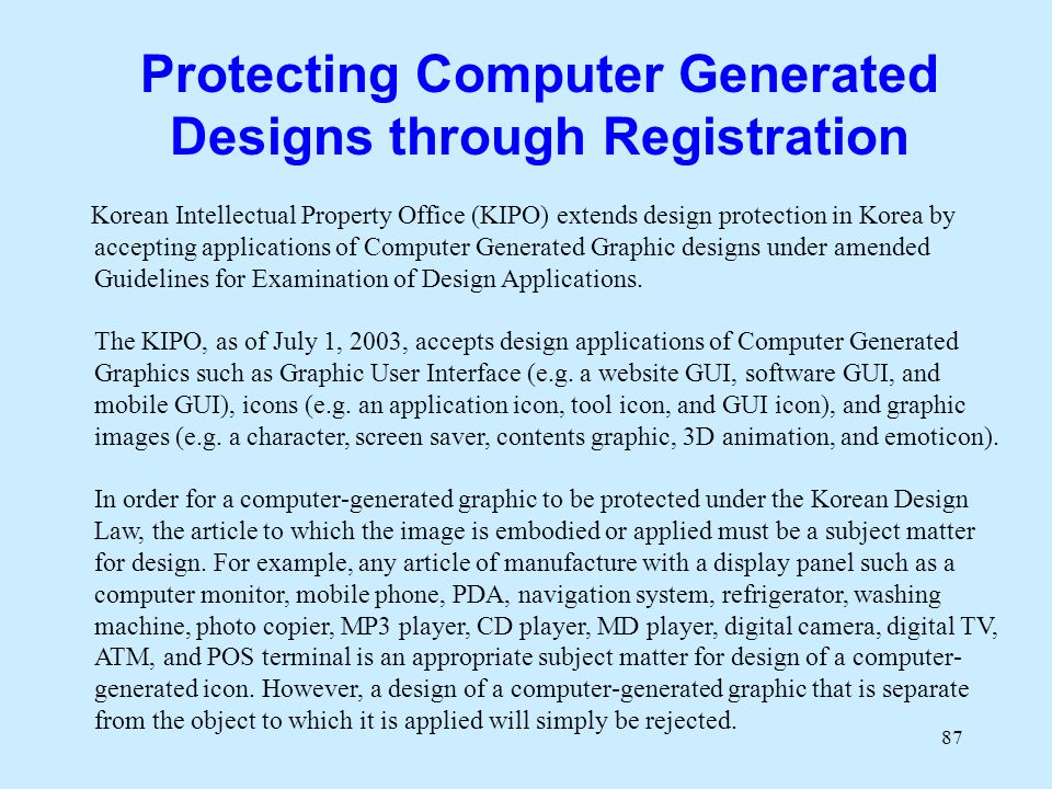 87 Protecting Computer Generated Designs through Registration Korean Intellectual Property Office (KIPO) extends design protection in Korea by accepting applications of Computer Generated Graphic designs under amended Guidelines for Examination of Design Applications.
