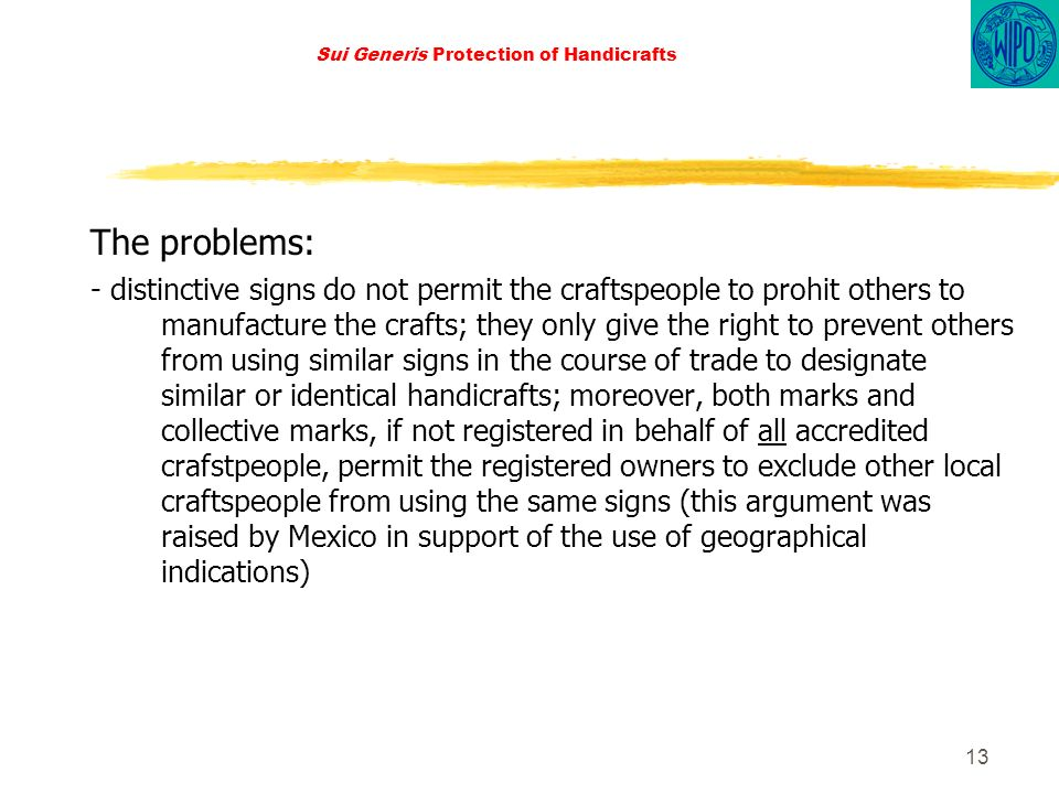 13 Sui Generis Protection of Handicrafts The problems: - distinctive signs do not permit the craftspeople to prohit others to manufacture the crafts; they only give the right to prevent others from using similar signs in the course of trade to designate similar or identical handicrafts; moreover, both marks and collective marks, if not registered in behalf of all accredited crafstpeople, permit the registered owners to exclude other local craftspeople from using the same signs (this argument was raised by Mexico in support of the use of geographical indications)