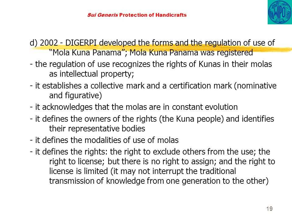 19 Sui Generis Protection of Handicrafts d) 2002 - DIGERPI developed the forms and the regulation of use of Mola Kuna Panama; Mola Kuna Panama was registered - the regulation of use recognizes the rights of Kunas in their molas as intellectual property; - it establishes a collective mark and a certification mark (nominative and figurative) - it acknowledges that the molas are in constant evolution - it defines the owners of the rights (the Kuna people) and identifies their representative bodies - it defines the modalities of use of molas - it defines the rights: the right to exclude others from the use; the right to license; but there is no right to assign; and the right to license is limited (it may not interrupt the traditional transmission of knowledge from one generation to the other)
