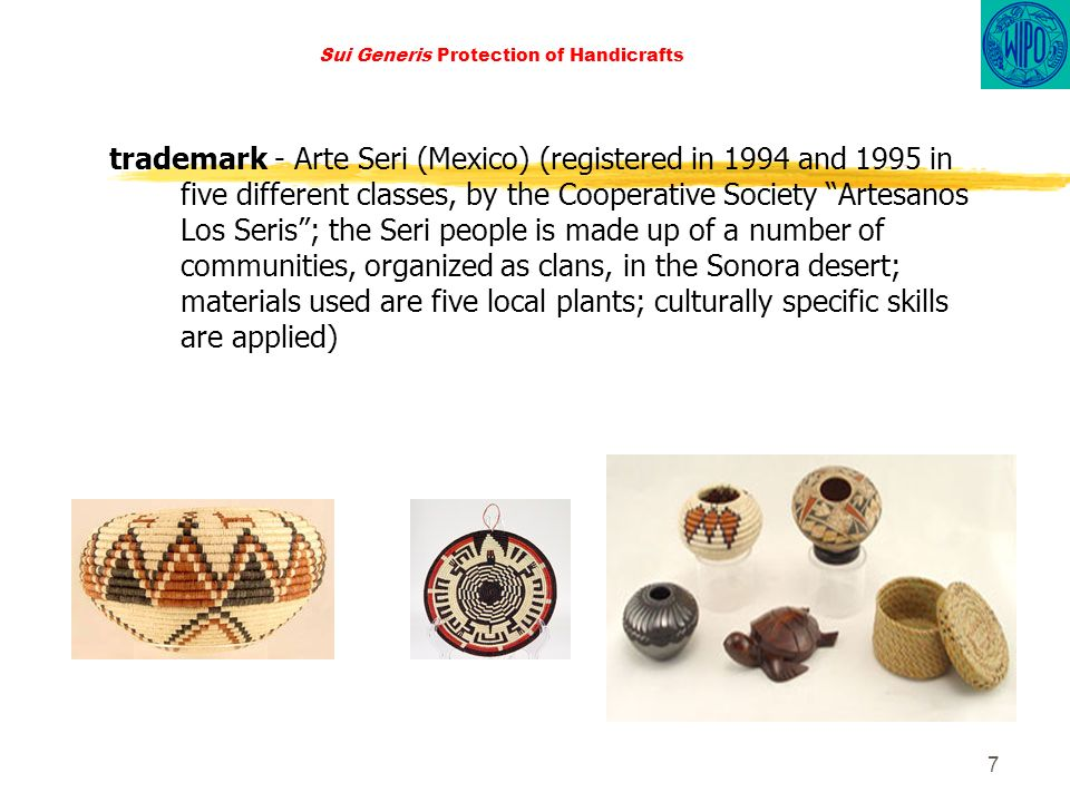 7 Sui Generis Protection of Handicrafts trademark - Arte Seri (Mexico) (registered in 1994 and 1995 in five different classes, by the Cooperative Society Artesanos Los Seris; the Seri people is made up of a number of communities, organized as clans, in the Sonora desert; materials used are five local plants; culturally specific skills are applied)