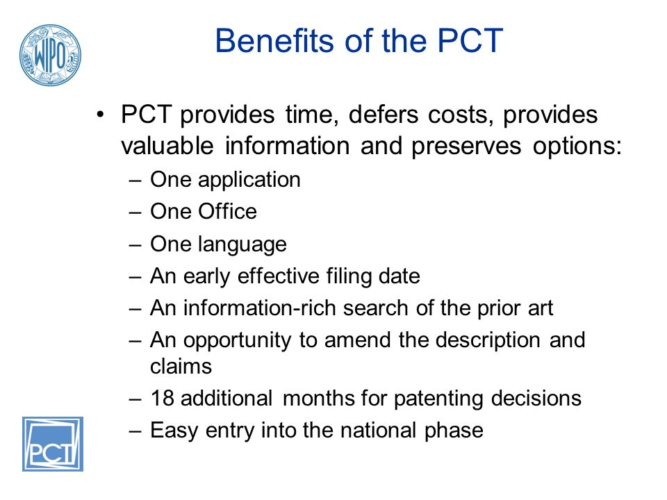Benefits of the PCT PCT provides time, defers costs, provides valuable information and preserves options: –One application –One Office –One language –An early effective filing date –An information-rich search of the prior art –An opportunity to amend the description and claims –18 additional months for patenting decisions –Easy entry into the national phase