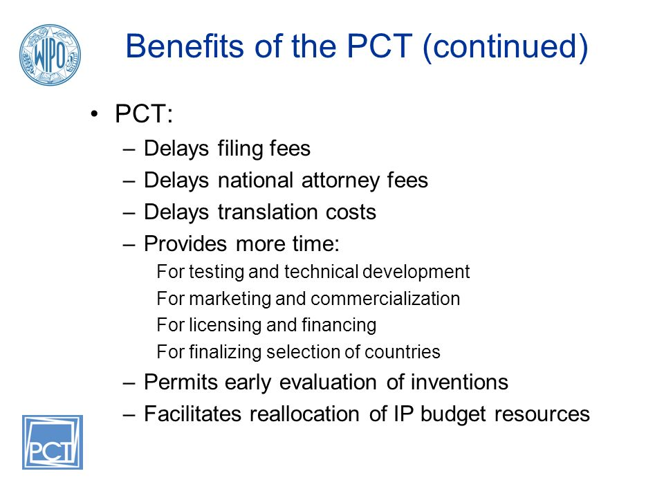 Benefits of the PCT (continued) PCT: –Delays filing fees –Delays national attorney fees –Delays translation costs –Provides more time: For testing and technical development For marketing and commercialization For licensing and financing For finalizing selection of countries –Permits early evaluation of inventions –Facilitates reallocation of IP budget resources