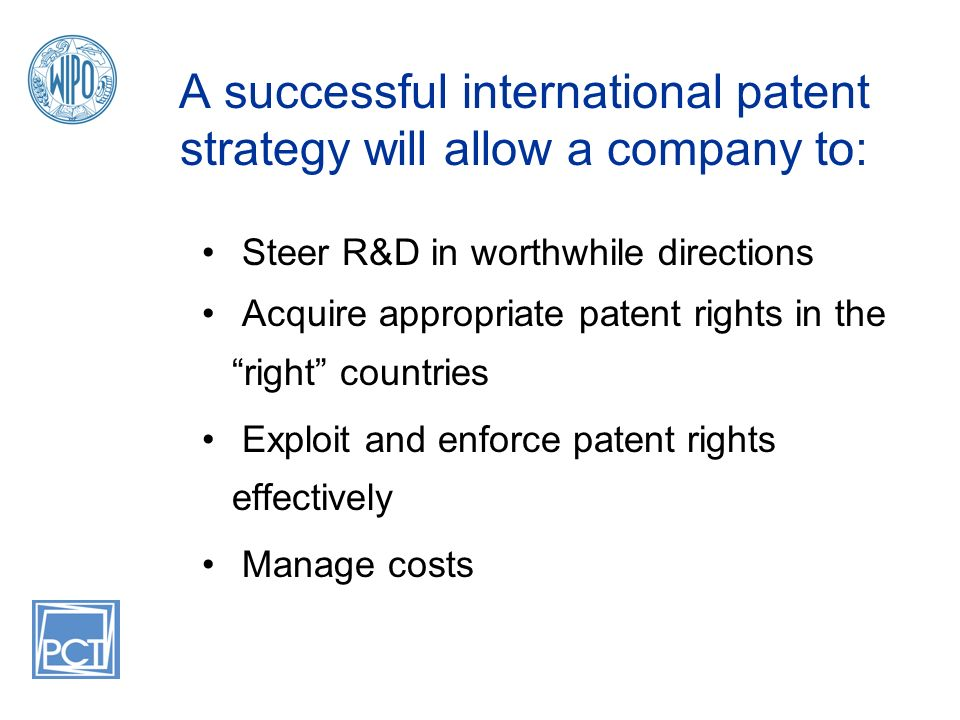 A successful international patent strategy will allow a company to: Steer R&D in worthwhile directions Acquire appropriate patent rights in the right countries Exploit and enforce patent rights effectively Manage costs