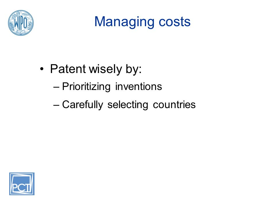 Managing costs Patent wisely by: –Prioritizing inventions –Carefully selecting countries