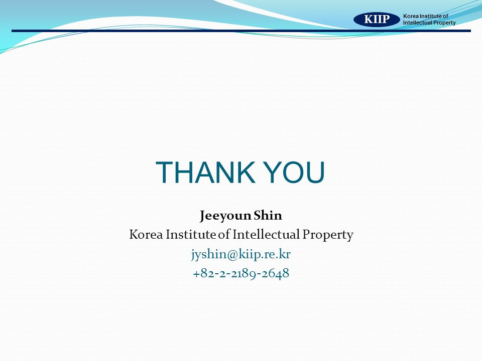 KIIP Korea Institute of Intellectual Property THANK YOU Jeeyoun Shin Korea Institute of Intellectual Property jyshin@kiip.re.kr +82-2-2189-2648