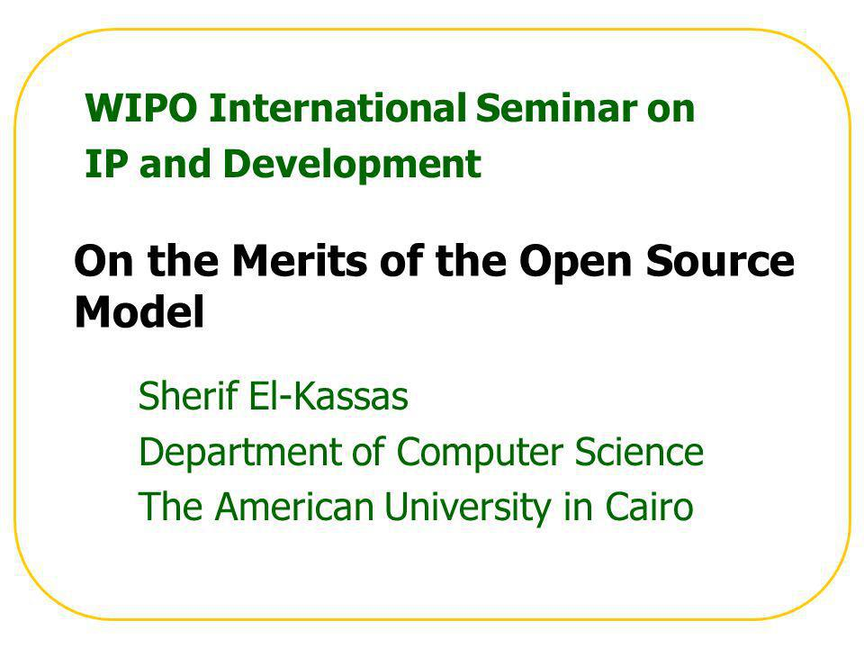 On the Merits of the Open Source Model Sherif El-Kassas Department of Computer Science The American University in Cairo WIPO International Seminar on IP and Development