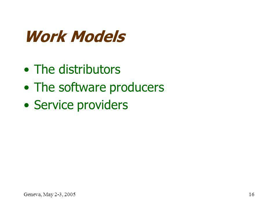 Geneva, May 2-3, 200516 Work Models The distributors The software producers Service providers