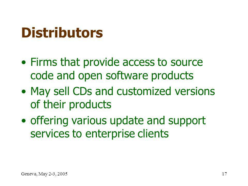 Geneva, May 2-3, 200517 Distributors Firms that provide access to source code and open software products May sell CDs and customized versions of their products offering various update and support services to enterprise clients