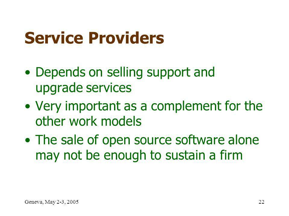 Geneva, May 2-3, 200522 Service Providers Depends on selling support and upgrade services Very important as a complement for the other work models The sale of open source software alone may not be enough to sustain a firm