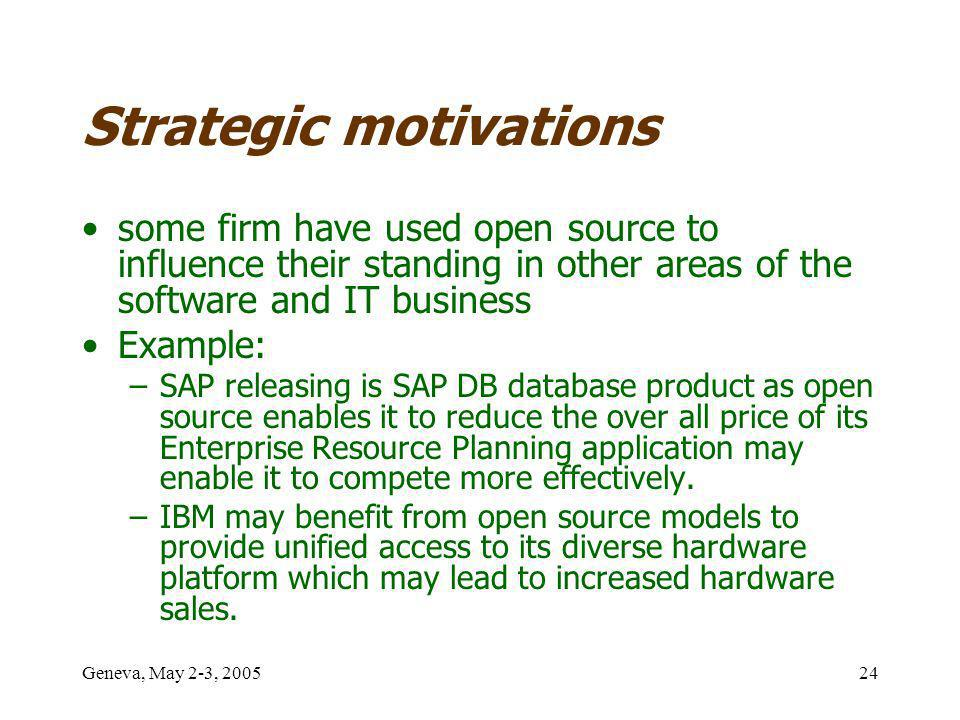 Geneva, May 2-3, 200524 Strategic motivations some firm have used open source to influence their standing in other areas of the software and IT business Example: –SAP releasing is SAP DB database product as open source enables it to reduce the over all price of its Enterprise Resource Planning application may enable it to compete more effectively.
