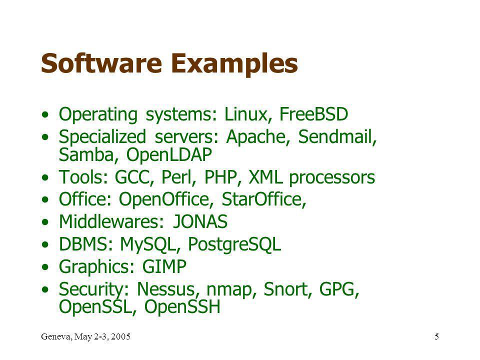 Geneva, May 2-3, 20055 Software Examples Operating systems: Linux, FreeBSD Specialized servers: Apache, Sendmail, Samba, OpenLDAP Tools: GCC, Perl, PHP, XML processors Office: OpenOffice, StarOffice, Middlewares: JONAS DBMS: MySQL, PostgreSQL Graphics: GIMP Security: Nessus, nmap, Snort, GPG, OpenSSL, OpenSSH